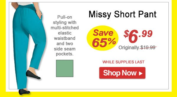 Save 65% - Missy Short Pant - Now Only $6.99 Limited Time Offer - Shop Now >>