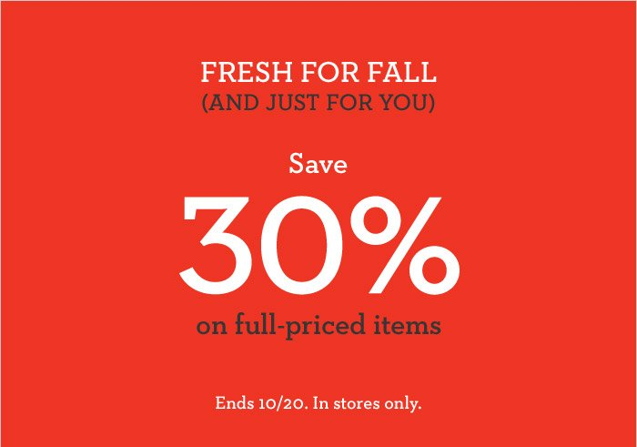 FRESH FOR ALL (AND JUST FOR YOU) | Save 30% on full-priced items | Ends 10/20. In stores only