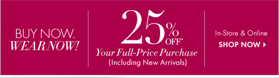BUY NOW. WEAR NOW! 25% Off* Your Full-Price Purchase (Including New Arrivals)  In-Store & Online SHOP NOW
