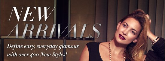 NEW ARRIVLS Define easy, everyday glamour  with over 400 New Styles!