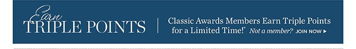 Classic Awards Members Earn Triple Points for a Limited Time! Not a Member? Join Now.