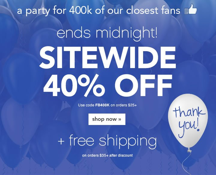 a party for 400k of our closest fans - take 40% off sitewide - code: FB400K - shop now