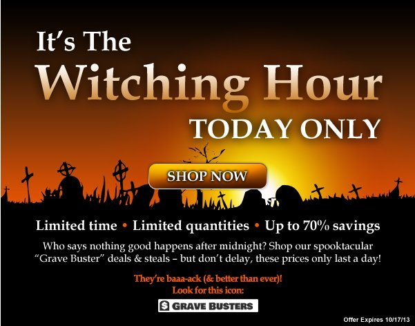It's the Witching Hour - Today Only - Limited time - Limited quantities - Up to 60% savings