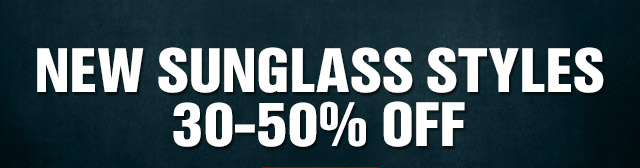 NEW SUNGLASS STYLES 30-50% OFF
