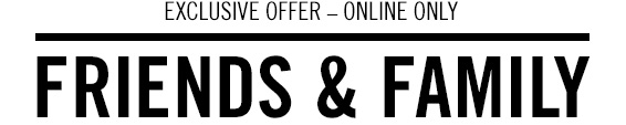 Exclusive offer - online only Friends & Family