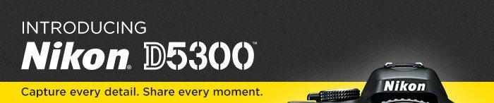 Adorama - Introducing Nikon D5300