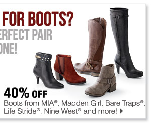 40% off boots from MIA®, Madden Girl, Bare Traps®, Life Stride®, Nine West® and more!