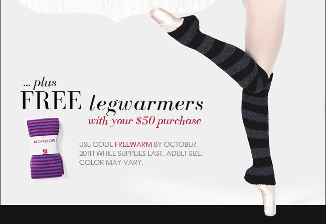 Get free legwarmers with your $50 purchase.