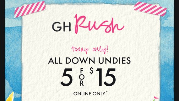 GH RUSH today only! ALL DOWN UNDIES 5 FOR $15 ONLINE ONLY*