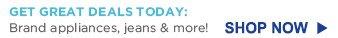GET GREAT DEALS TODAY: Brand appliances, jeans & more! | SHOP NOW