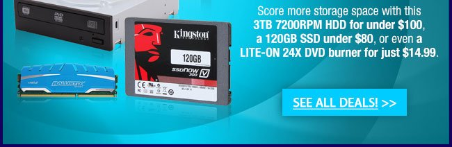 Score more storage space with this 3TB 7200RPM HDD for under $100, a 120GB SSD under $80, or even a LITE-ON 24X DVD burner for just $14.99. See All Deals!