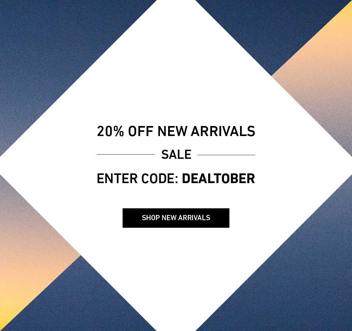 20% Off New Arrivals. Enter Code: DEALTOBER