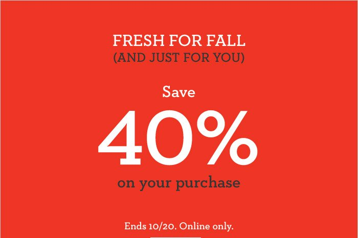 FRESH FOR FALL (AND JUST FOR YOU) Save 40% on your purchase   Ends 10/20. Online only.