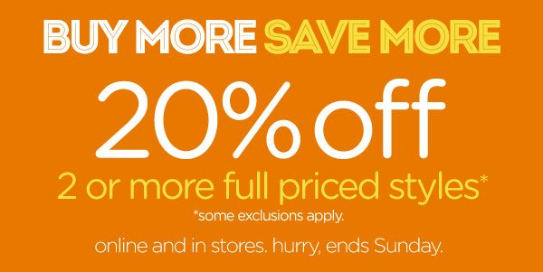 Buy More Save More 20% off 2 or more full priced styles* - *some exclusions apply. online and in stores. hurry, ends Sunday.