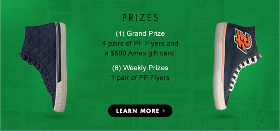 Prizes: (1) Grand Prize - 4 pairs of PF Flyers and a $500 Amex gift card (6) Weekly Prizes - 1 Pair of PF Flyers