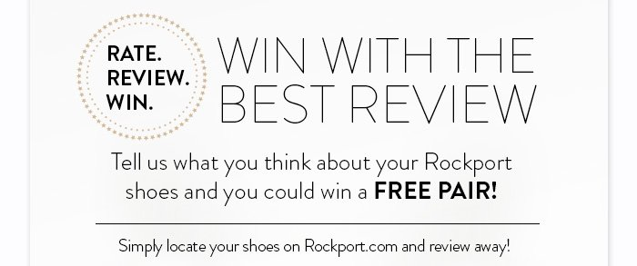 Rate.Review.Win Win With the Best Review Tell us what you think about your Rockport shoes and you could win a FREE PAIR! Simply locate your shoes on Rockport.com and review away!