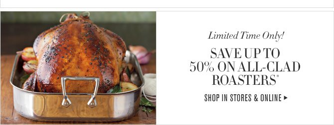 LIMITED TIME ONLY! SAVE UP TO 50% ON ALL-CLAD ROASTERS* - SHOP IN STORES & ONLINE