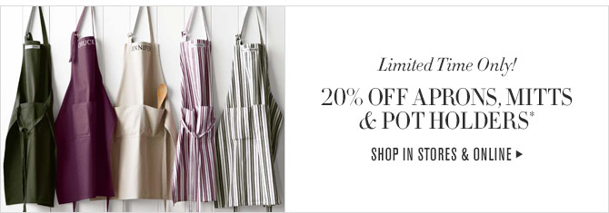 LIMITED TIME ONLY! 20% OFF APRONS, MITTS & POT HOLDERS* - SHOP IN STORES & ONLINE
