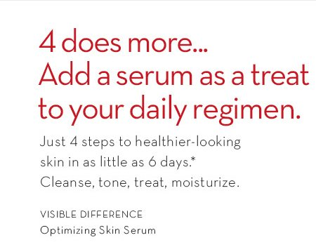 4 does more... Add a serum as a treat to your daily regimen. Just 4 steps to healthier-looking skin in as little as 6 days.* Cleanse, tone, treat, moisturize. VISIBLE DIFFERENCE Optimizing Skin Serum.