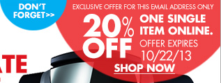 DON'T FORGET EXCLUSIVE OFFER FOR THIS EMAIL ADDRESS ONLY 20% OFF ONE SINGLE ITEM ONLINE. OFFER EXPIRES 10/22/13 SHOP NOW