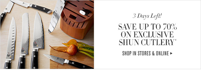 3 Days Left! SAVE UP TO 70% ON EXCLUSIVE SHUN CUTLERY* -- SHOP IN STORES & ONLINE