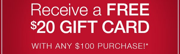 Receive a free $20 gift card with any $100 purchase!*