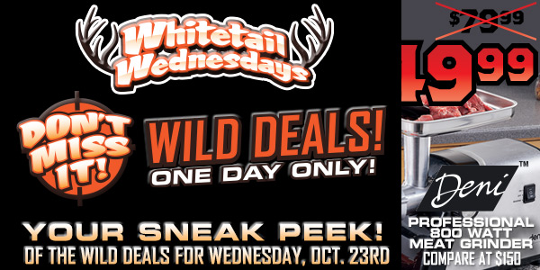 Sportsman's Guide's Whitetail Wednesdays! Extremely Wild Deals! Enter to Win Weekly and Grand Prizes! Runs 9/04 - 10/30/2013.