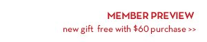 MEMBER PREVIEW. New gift free with $60 purchase.