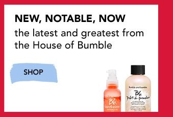 NEW, NOTABLE, NOW. The latest and greatest from The House of Bumble. »SHOP