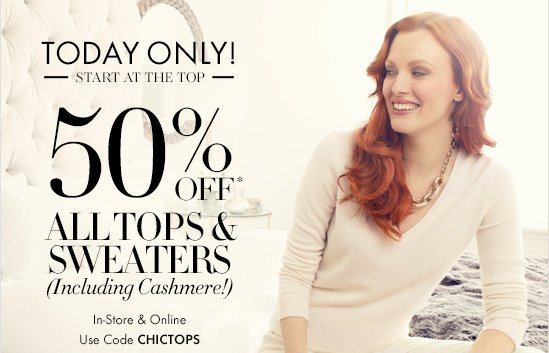 TODAY ONLY!  Start At The Top  50% Off* All Tops & Sweaters (Including Cashmere!)  In-Store & Online Use Code CHICTOPS