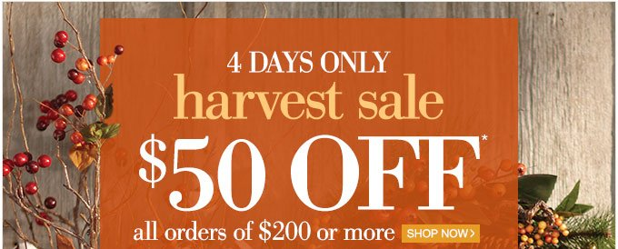 4 days only | harvest sale |  $50 OFF* all orders of $200 ore more | Shop Now >