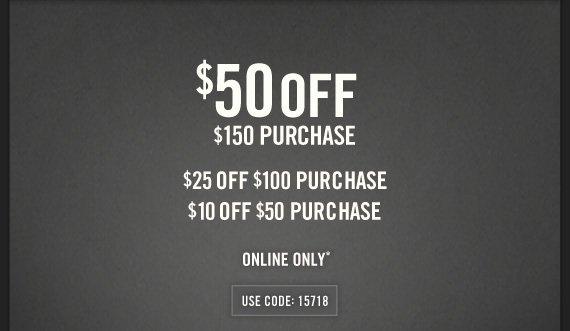 $50 OFF $150 PURCHASE $25 OFF $100 PURCHASE $10 OFF $50 PURCHASE  ONLINE ONLY* USE CODE: 15718