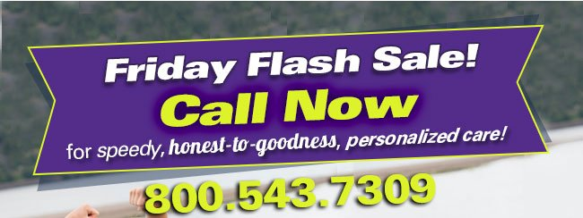 Friday Flash Sale! Call Now for speedy, honest-to-goodness, personalized care!