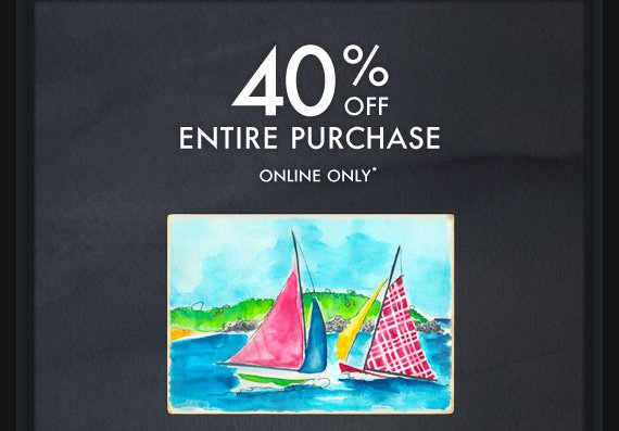 40% OFF ENTIRE PURCHASE ONLINE ONLY*