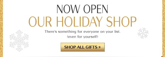 NOW OPEN OUR HOLIDAY SHOP | There's something for everyone on your list. (even for yourself) | SHOP ALL GIFTS