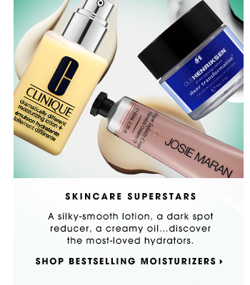 SKINCARE SUPERSTARS. A silky-smooth lotion, a dark spot reducer, a creamy oil...discover the most-loved hydrators. SHOP BESTSELLING MOISTURIZERS