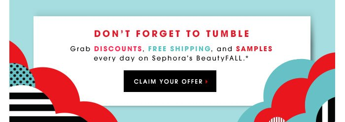 DON'T FORGET TO TUMBLE. Grab discounts, free shipping, and samples every day on Sephora's BeautyFALL.** CLAIM YOUR OFFER