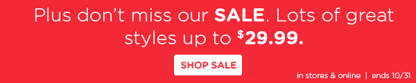 Plus don't miss our SALE. Lots of great styles up to $29.99