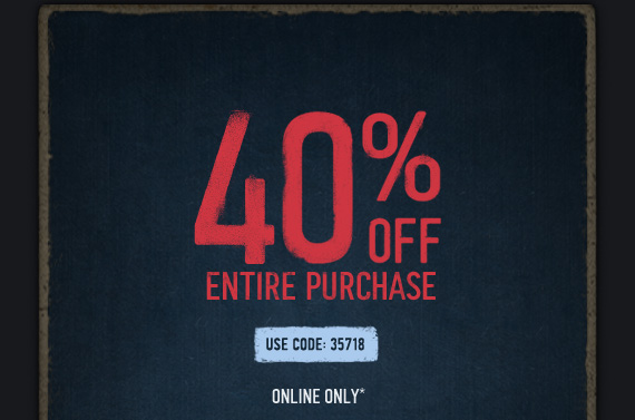 40% OFF ENTIRE PURCHASE USE CODE 35718 ONLINE ONLY*
