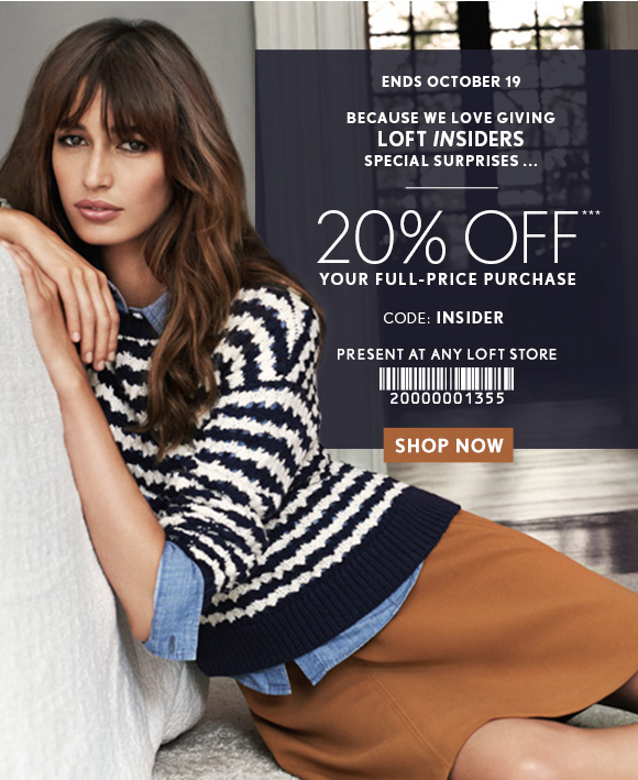 ENDS OCTOBER 19  BECAUSE WE LOVE GIVING LOFT INSIDERS SPECIAL SURPRISES ...  20% OFF*** YOUR FULL-PRICE PURCHASE  CODE: INSIDER  PRESENT AT ANY LOFT STORE  SHOP NOW