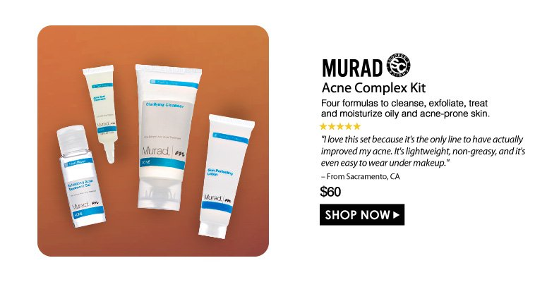 """Shopper's Choice. 5 Stars Murad Acne Complex Kit  Four formulas to cleanse, exfoliate, treat and moisturize oily and acne-prone skin.  """"I love this set because it's the only line to have actually improved my acne. It's lightweight, non-greasy, and it's even easy to wear under makeup."""" - From Sacramento, CA  $60.00 Shop Now>>"""