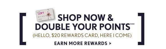 SHOP NOW & DOUBLE YOUR POINTS*** (HELLO, $20 REWARDS CARD, HERE I COME) EARN MORE REWARDS
