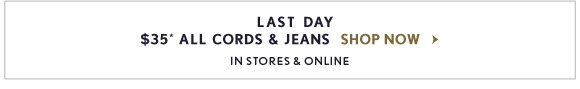 LAST DAY $35* ALL CORDS & JEANS   SHOP NOW  IN STORES & ONLINE