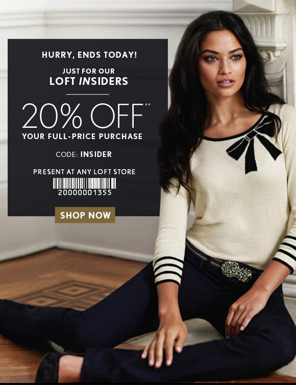 HURRY, ENDS TODAY!  JUST FOR OUR LOFT INSIDERS  20% OFF** YOUR FULL–PRICE PURCHASE  CODE: INSIDER  PRESENT AT ANY LOFT STORE  SHOP NOW