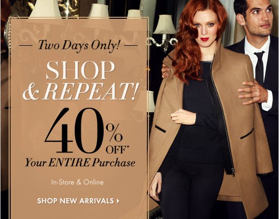 Two Days Only SHOP & REPEAT        40% OFF* Your ENTIRE Purchase!  In-Store & Online