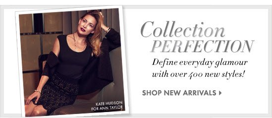 Collection PERFECTION Define everyday glamour with over 400 new styles!  SHOP NEW ARRIVALS