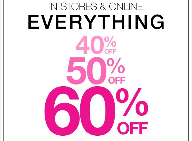 Everything 40%, 50%, 60% off in stores & online!
