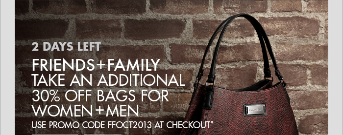 2 DAYS LEFT FRIENDS + FAMILY TAKE AN ADDITIONAL 30% OFF BAGS FOR WOMEN + MEN USE PROMO CODE FFOCT2013 AT CHECKOUT*