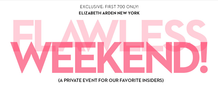 EXCLUSIVE: FIRST 700 ONLY! ELIZABETH ARDEN NEW YORK. FLAWLESS WEEKEND! (A PRIVATE EVENT FOR OUR FAVORITE INSIDERS)