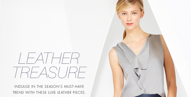 LEATHER TREASURE | INDULGE IN THE SEASON'S MUST-HAVE TREND WITH THESE LUXE LEATHER PIECES.